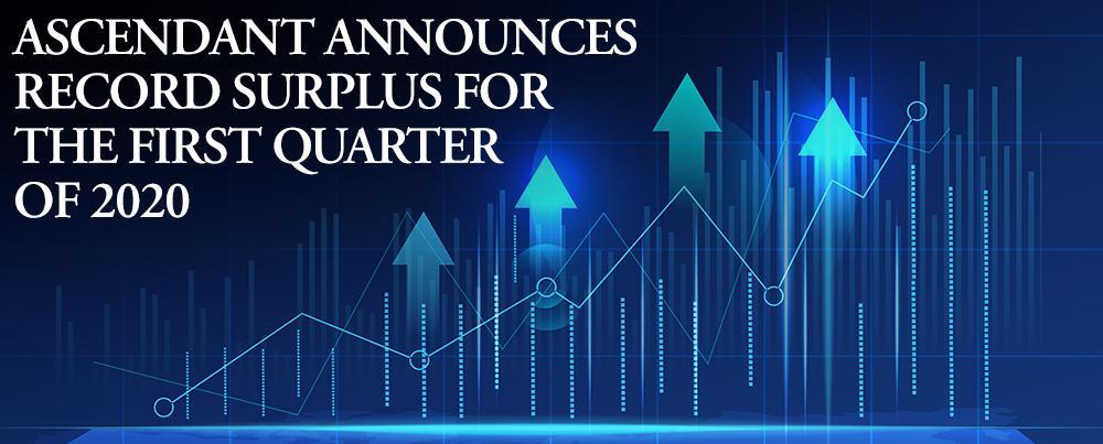 Ascendant Announces Record Surplus For The First Quarter of 2020